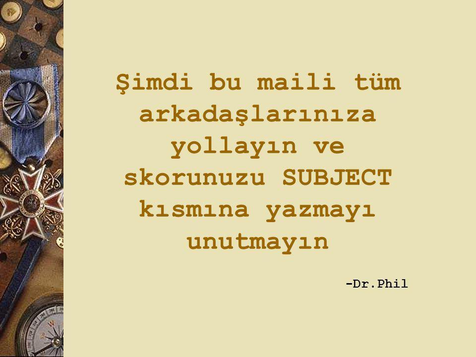 Şimdi bu maili tüm arkadaşlarınıza yollayın ve skorunuzu SUBJECT kısmına yazmayı unutmayın -Dr.Phil