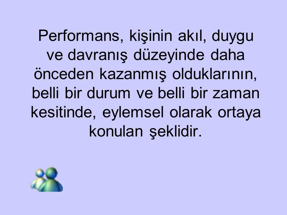 Performans, kişinin akıl, duygu ve davranış düzeyinde daha önceden kazanmış olduklarının, belli bir durum ve belli bir zaman kesitinde, eylemsel olara