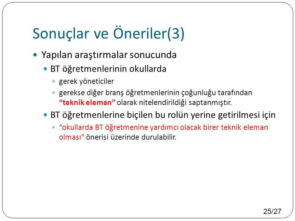 25/27 Sonuçlar ve Öneriler(3)  Yapılan araştırmalar sonucunda  BT öğretmenlerinin okullarda  gerek yöneticiler  gerekse diğer branş öğretmenlerini