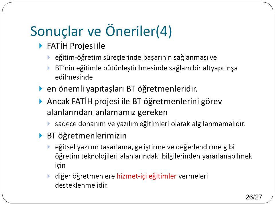 26/27 Sonuçlar ve Öneriler(4)  FATİH Projesi ile  eğitim-öğretim süreçlerinde başarının sağlanması ve  BT'nin eğitimle bütünleştirilmesinde sağlam bir altyapı inşa edilmesinde  en önemli yapıtaşları BT öğretmenleridir.