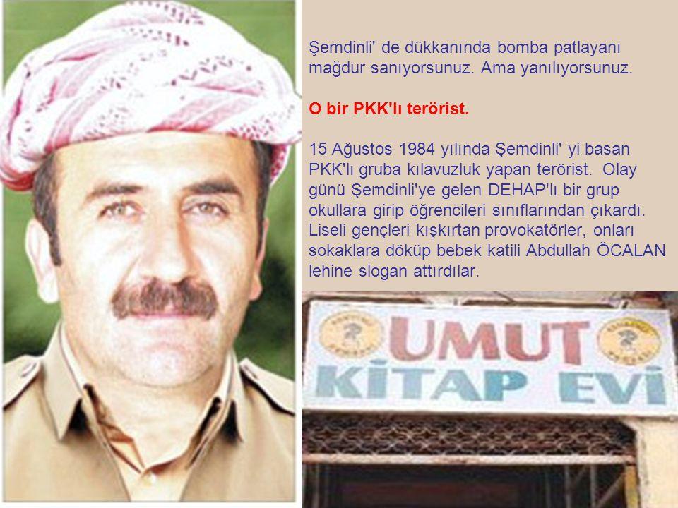 Şemdinli' de dükkanında bomba patlayanı mağdur sanıyorsunuz. Ama yanılıyorsunuz. O bir PKK'lı terörist. 15 Ağustos 1984 yılında Şemdinli' yi basan PKK