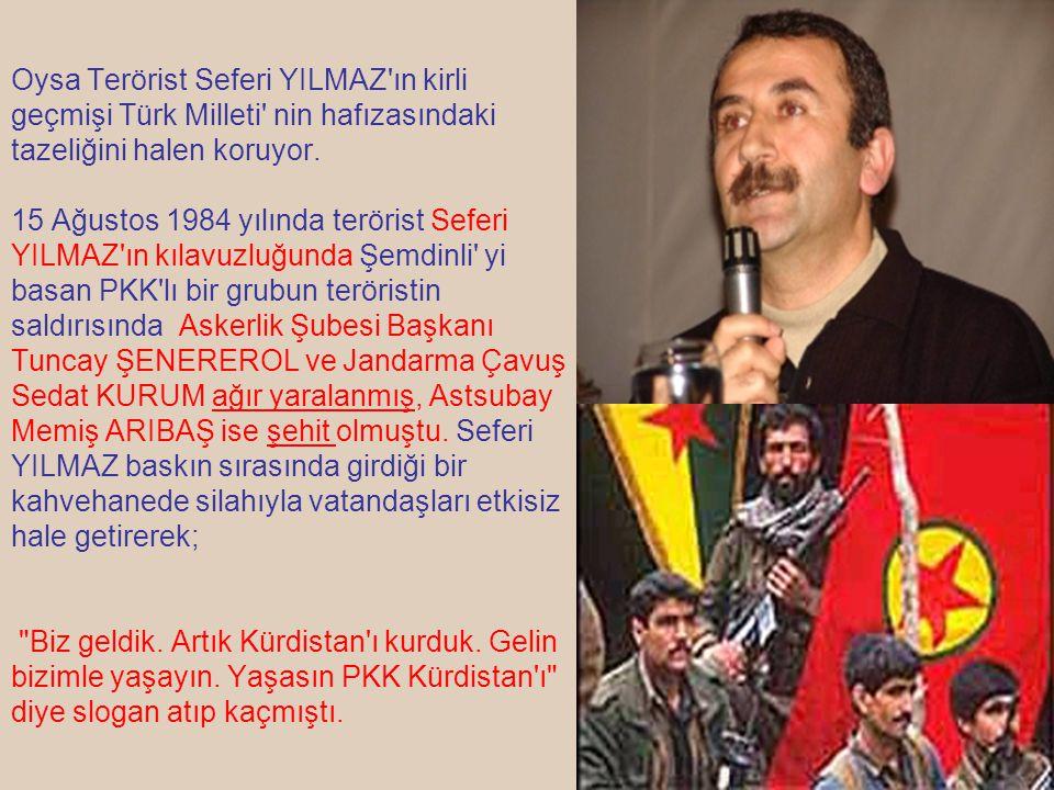 Oysa Terörist Seferi YILMAZ'ın kirli geçmişi Türk Milleti' nin hafızasındaki tazeliğini halen koruyor. 15 Ağustos 1984 yılında terörist Seferi YILMAZ'