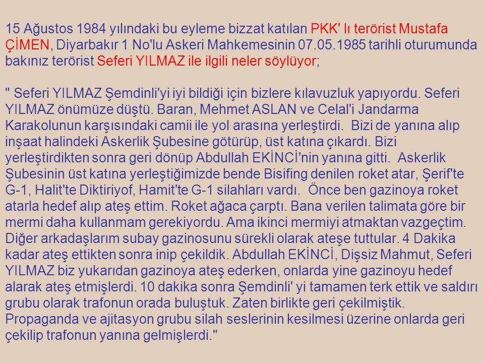 15 Ağustos 1984 yılındaki bu eyleme bizzat katılan PKK' lı terörist Mustafa ÇİMEN, Diyarbakır 1 No'lu Askeri Mahkemesinin 07.05.1985 tarihli oturumund