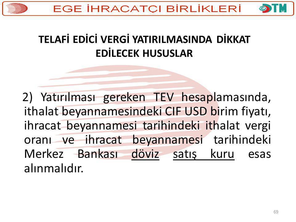 69 TELAFİ EDİCİ VERGİ YATIRILMASINDA DİKKAT EDİLECEK HUSUSLAR 2) Yatırılması gereken TEV hesaplamasında, ithalat beyannamesindeki CIF USD birim fiyatı