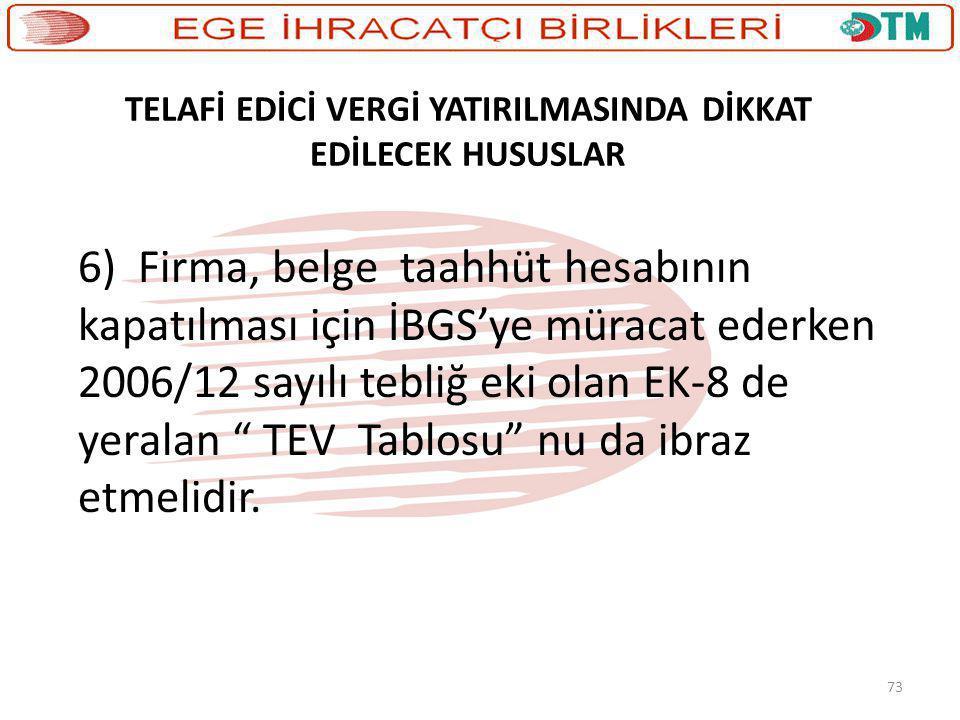 73 TELAFİ EDİCİ VERGİ YATIRILMASINDA DİKKAT EDİLECEK HUSUSLAR 6) Firma, belge taahhüt hesabının kapatılması için İBGS'ye müracat ederken 2006/12 sayıl