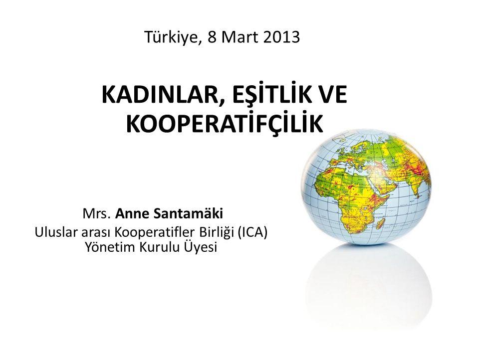 Türkiye, 8 Mart 2013 Mrs. Anne Santamäki Uluslar arası Kooperatifler Birliği (ICA) Yönetim Kurulu Üyesi KADINLAR, EŞİTLİK VE KOOPERATİFÇİLİK