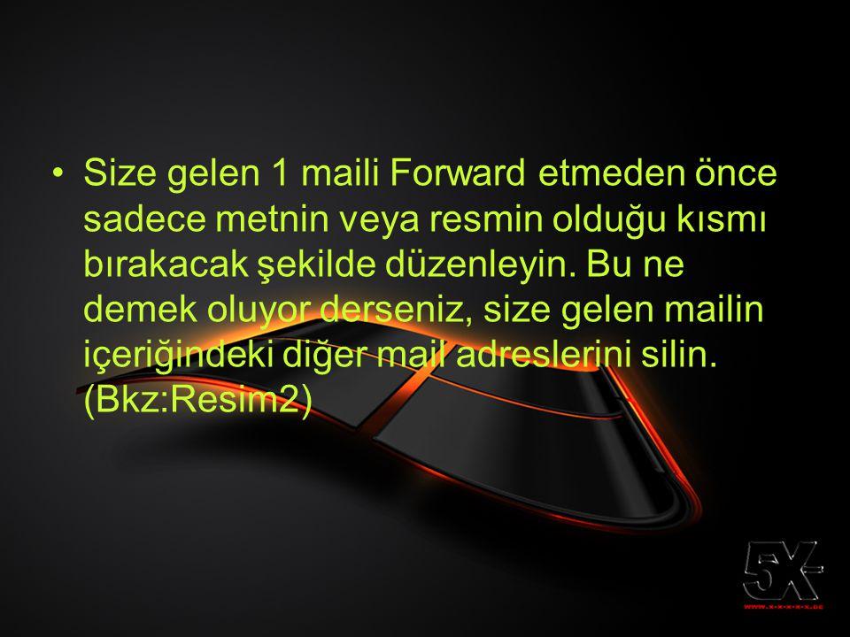 •Size gelen 1 maili Forward etmeden önce sadece metnin veya resmin olduğu kısmı bırakacak şekilde düzenleyin. Bu ne demek oluyor derseniz, size gelen
