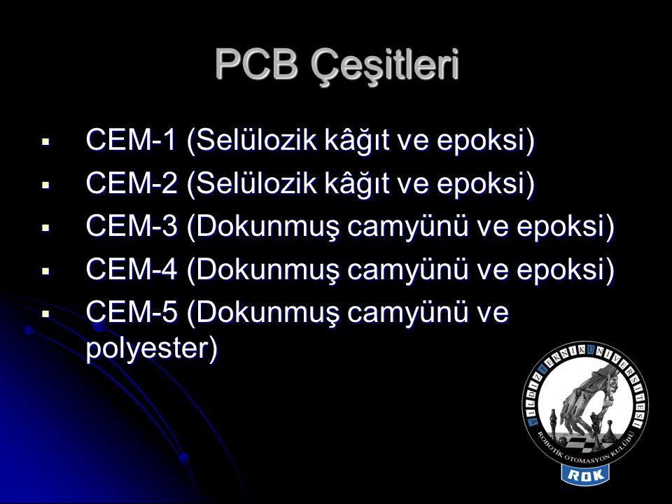 PCB Çeşitleri  CEM-1 (Selülozik kâğıt ve epoksi)  CEM-2 (Selülozik kâğıt ve epoksi)  CEM-3 (Dokunmuş camyünü ve epoksi)  CEM-4 (Dokunmuş camyünü v