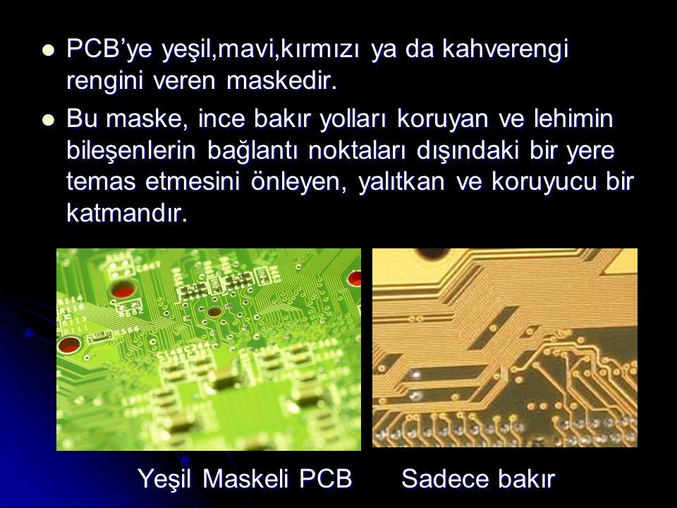  PCB'ye yeşil,mavi,kırmızı ya da kahverengi rengini veren maskedir.  Bu maske, ince bakır yolları koruyan ve lehimin bileşenlerin bağlantı noktaları