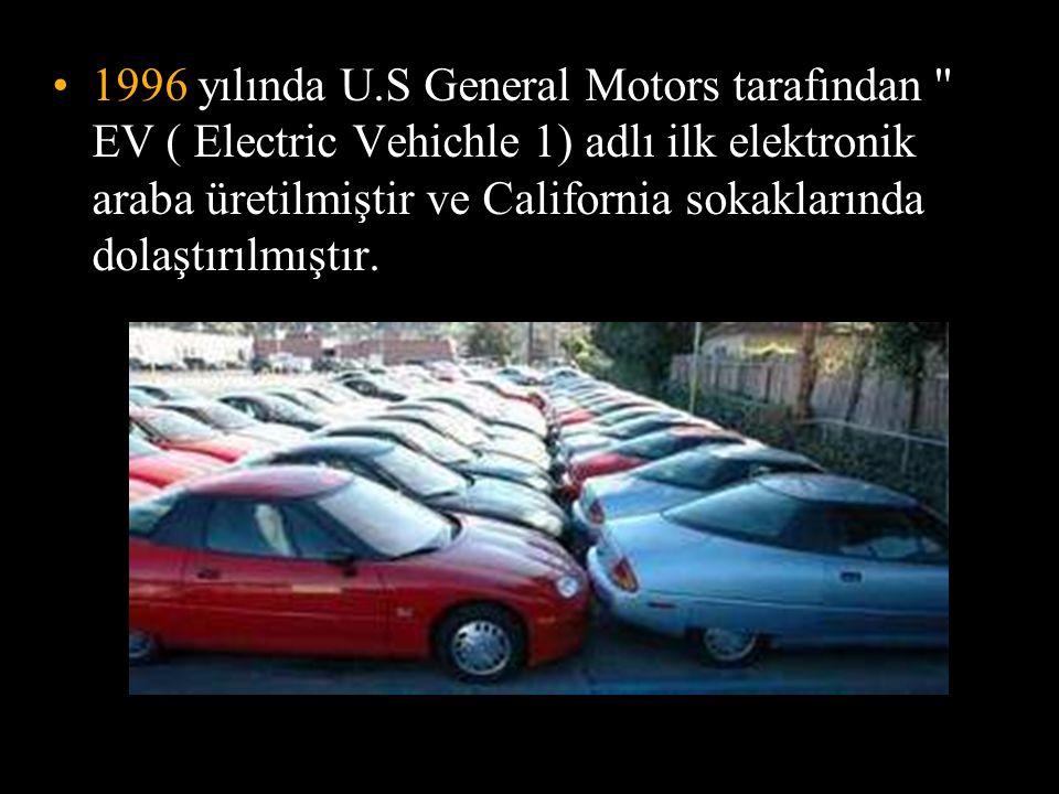 •1996 yılında U.S General Motors tarafından EV ( Electric Vehichle 1) adlı ilk elektronik araba üretilmiştir ve California sokaklarında dolaştırılmıştır.