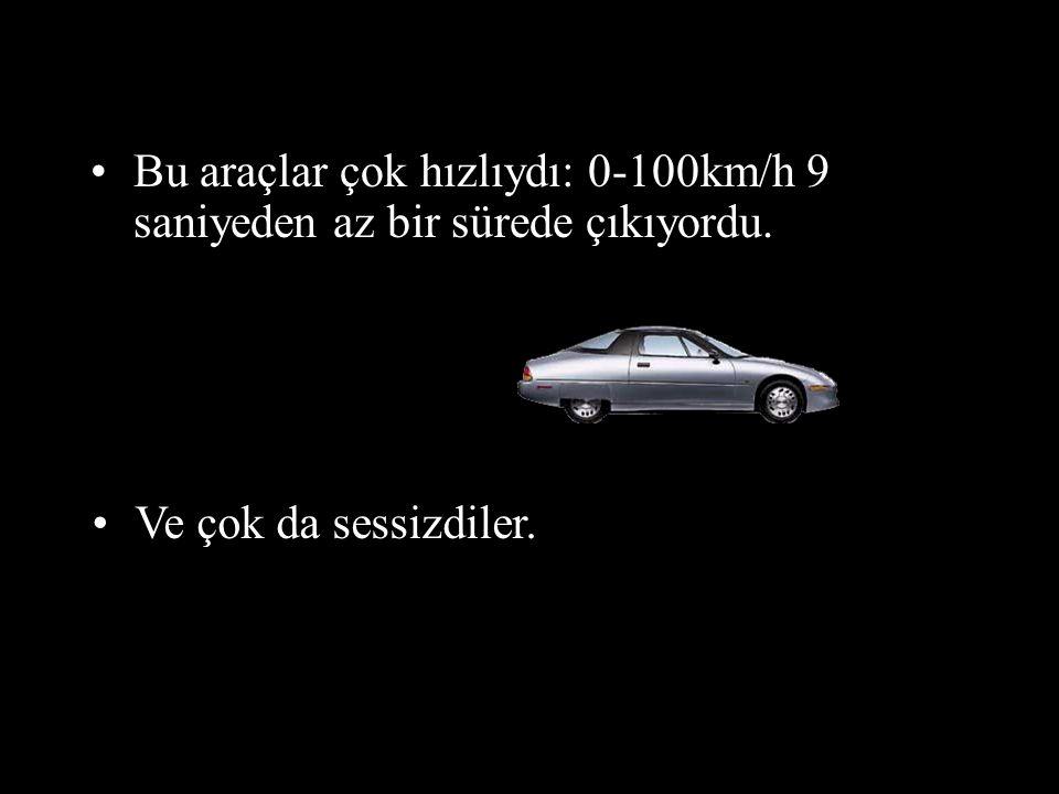 •Bu araçlar çok hızlıydı: 0-100km/h 9 saniyeden az bir sürede çıkıyordu. •Ve çok da sessizdiler.