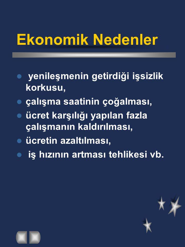 Ekonomik Nedenler  yenileşmenin getirdiği işsizlik korkusu,  çalışma saatinin çoğalması,  ücret karşılığı yapılan fazla çalışmanın kaldırılması, 