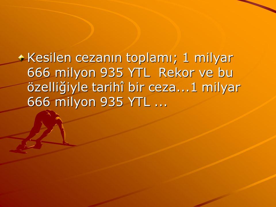 Kesilen cezanın toplamı; 1 milyar 666 milyon 935 YTL Rekor ve bu özelliğiyle tarihî bir ceza...1 milyar 666 milyon 935 YTL...
