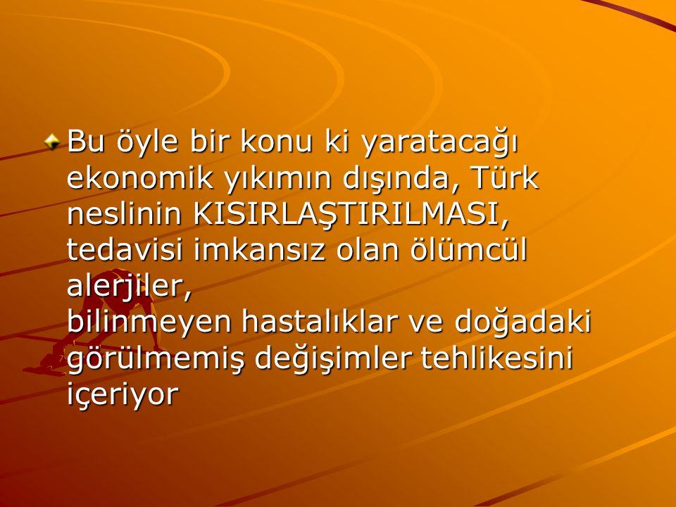 Bu öyle bir konu ki yaratacağı ekonomik yıkımın dışında, Türk neslinin KISIRLAŞTIRILMASI, tedavisi imkansız olan ölümcül alerjiler, bilinmeyen hastalı