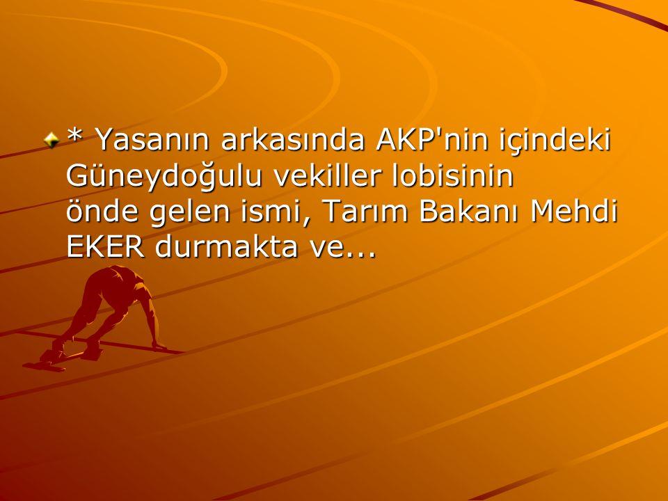 * Yasanın arkasında AKP'nin içindeki Güneydoğulu vekiller lobisinin önde gelen ismi, Tarım Bakanı Mehdi EKER durmakta ve...