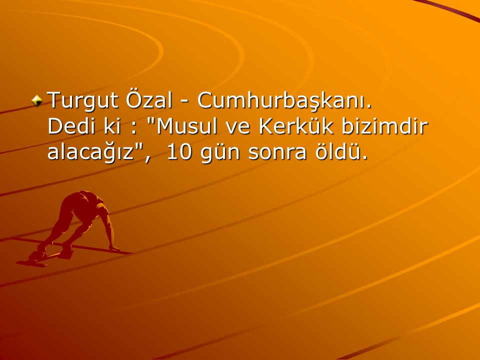 Turgut Özal - Cumhurbaşkanı. Dedi ki :