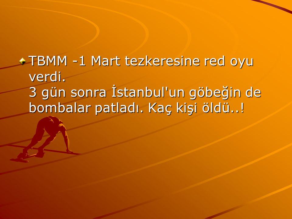 TBMM -1 Mart tezkeresine red oyu verdi. 3 gün sonra İstanbul'un göbeğin de bombalar patladı. Kaç kişi öldü..!