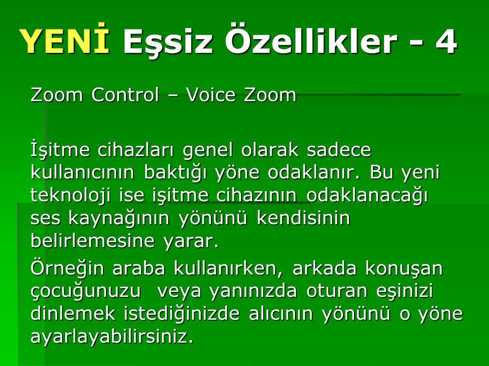 YENİ Eşsiz Özellikler - 4 Zoom Control – Voice Zoom İşitme cihazları genel olarak sadece kullanıcının baktığı yöne odaklanır. Bu yeni teknoloji ise iş