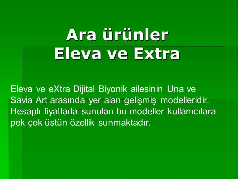 Ara ürünler Eleva ve Extra Eleva ve eXtra Dijital Biyonik ailesinin Una ve Savia Art arasında yer alan gelişmiş modelleridir. Hesaplı fiyatlarla sunul