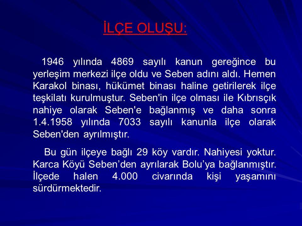 İLÇE OLUŞU: 1946 yılında 4869 sayılı kanun gereğince bu yerleşim merkezi ilçe oldu ve Seben adını aldı. Hemen Karakol binası, hükümet binası haline ge