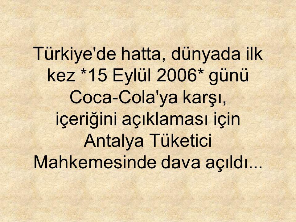 Türkiye'de hatta, dünyada ilk kez *15 Eylül 2006* günü Coca-Cola'ya karşı, içeriğini açıklaması için Antalya Tüketici Mahkemesinde dava açıldı...