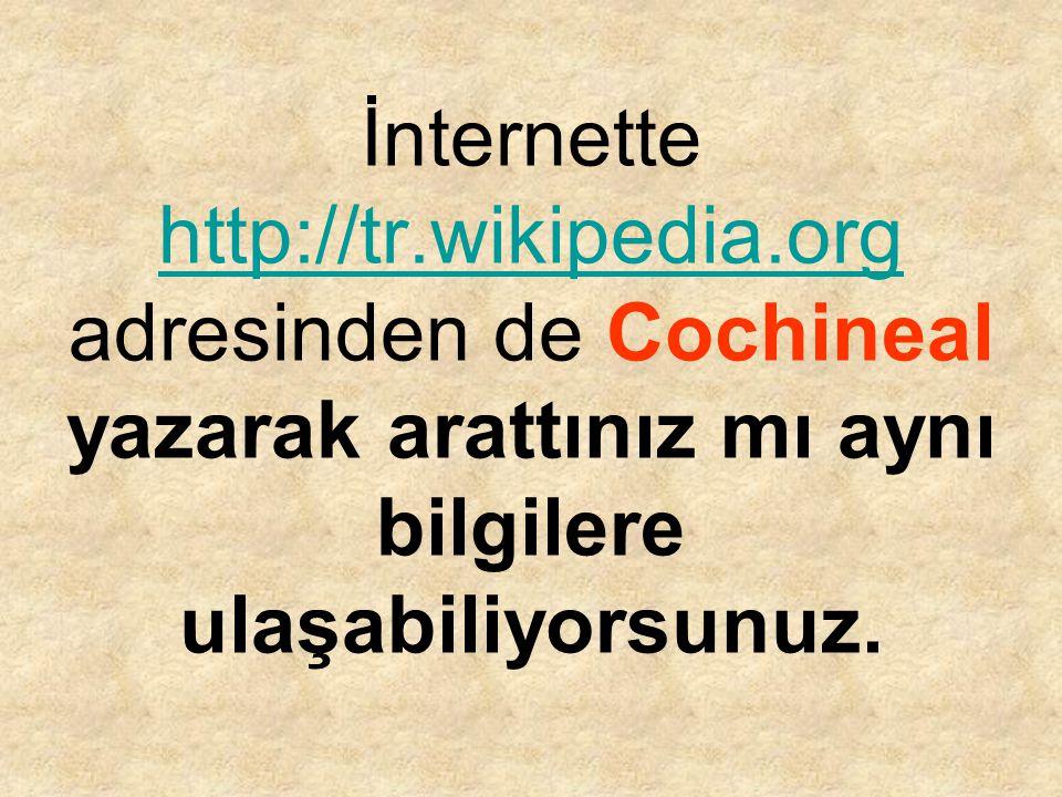 İnternette http://tr.wikipedia.org adresinden de Cochineal yazarak arattınız mı aynı bilgilere ulaşabiliyorsunuz. http://tr.wikipedia.org