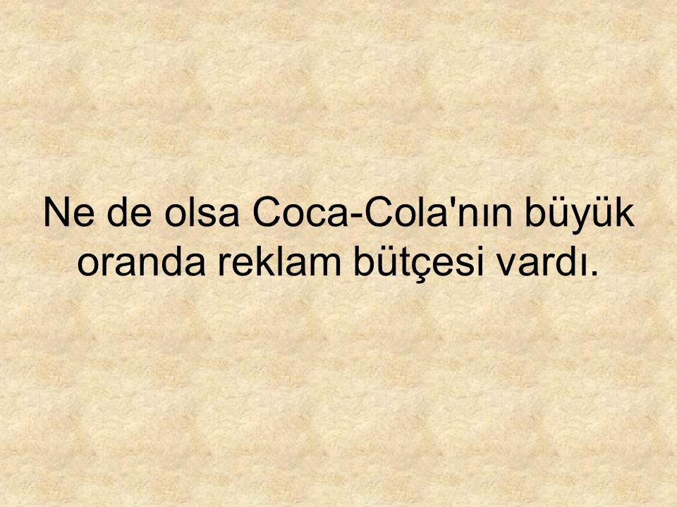 Ne de olsa Coca-Cola'nın büyük oranda reklam bütçesi vardı.
