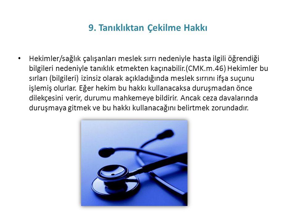 9. Tanıklıktan Çekilme Hakkı • Hekimler/sağlık çalışanları meslek sırrı nedeniyle hasta ilgili öğrendiği bilgileri nedeniyle tanıklık etmekten kaçınab