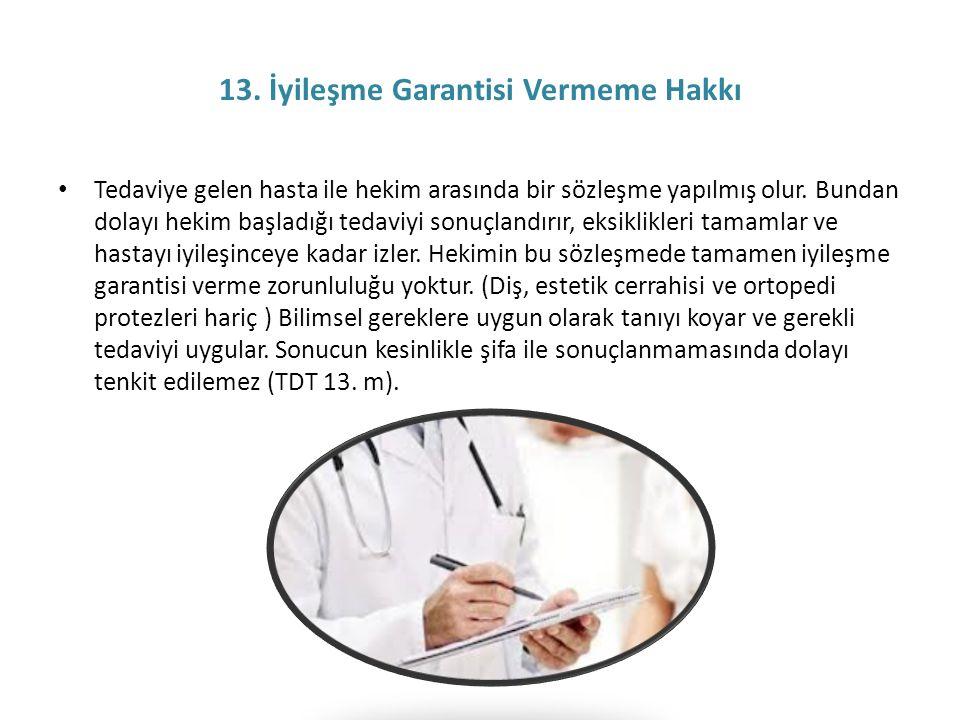 13. İyileşme Garantisi Vermeme Hakkı • Tedaviye gelen hasta ile hekim arasında bir sözleşme yapılmış olur. Bundan dolayı hekim başladığı tedaviyi sonu