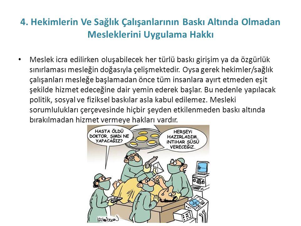 4. Hekimlerin Ve Sağlık Çalışanlarının Baskı Altında Olmadan Mesleklerini Uygulama Hakkı • Meslek icra edilirken oluşabilecek her türlü baskı girişim