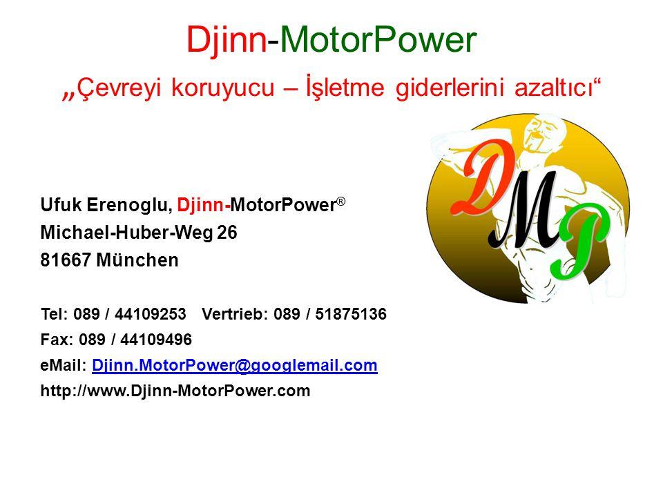 """Djinn-MotorPower """" Çevreyi koruyucu – İşletme giderlerini azaltıcı Ufuk Erenoglu, Djinn-MotorPower ® Michael-Huber-Weg 26 81667 München Tel: 089 / 44109253 Vertrieb: 089 / 51875136 Fax: 089 / 44109496 eMail: Djinn.MotorPower@googlemail.comDjinn.MotorPower@googlemail.com http://www.Djinn-MotorPower.com"""