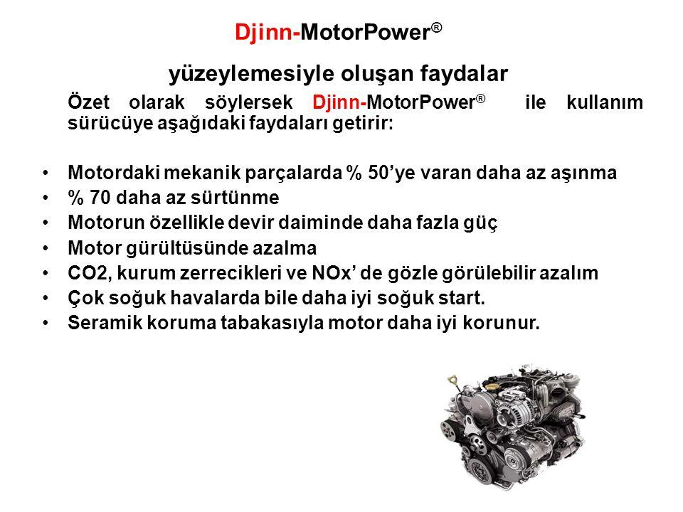 Özet olarak söylersek Djinn-MotorPower ® ile kullanım sürücüye aşağıdaki faydaları getirir: •Motordaki mekanik parçalarda % 50'ye varan daha az aşınma •% 70 daha az sürtünme •Motorun özellikle devir daiminde daha fazla güç •Motor gürültüsünde azalma •CO2, kurum zerrecikleri ve NOx' de gözle görülebilir azalım •Çok soğuk havalarda bile daha iyi soğuk start.