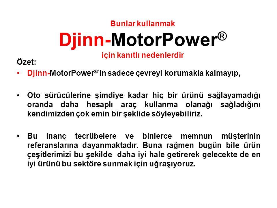 Özet: •Djinn-MotorPower ®' in sadece çevreyi korumakla kalmayıp, •Oto sürücülerine şimdiye kadar hiç bir ürünü sağlayamadığı oranda daha hesaplı araç kullanma olanağı sağladığını kendimizden çok emin bir şeklide söyleyebiliriz.