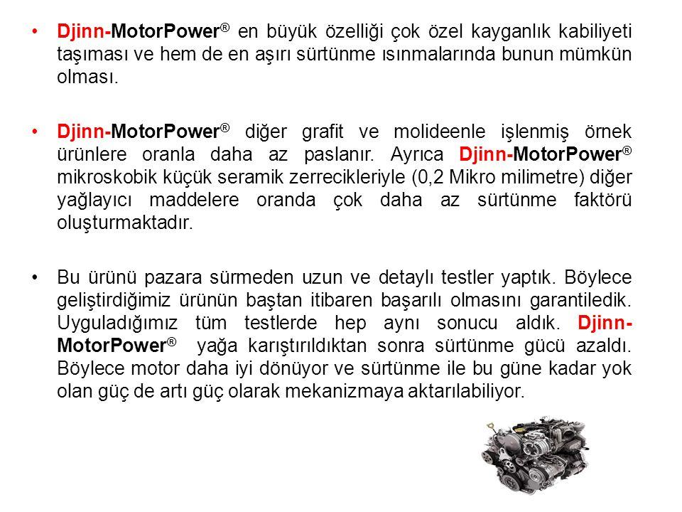 •Djinn-MotorPower ® en büyük özelliği çok özel kayganlık kabiliyeti taşıması ve hem de en aşırı sürtünme ısınmalarında bunun mümkün olması.