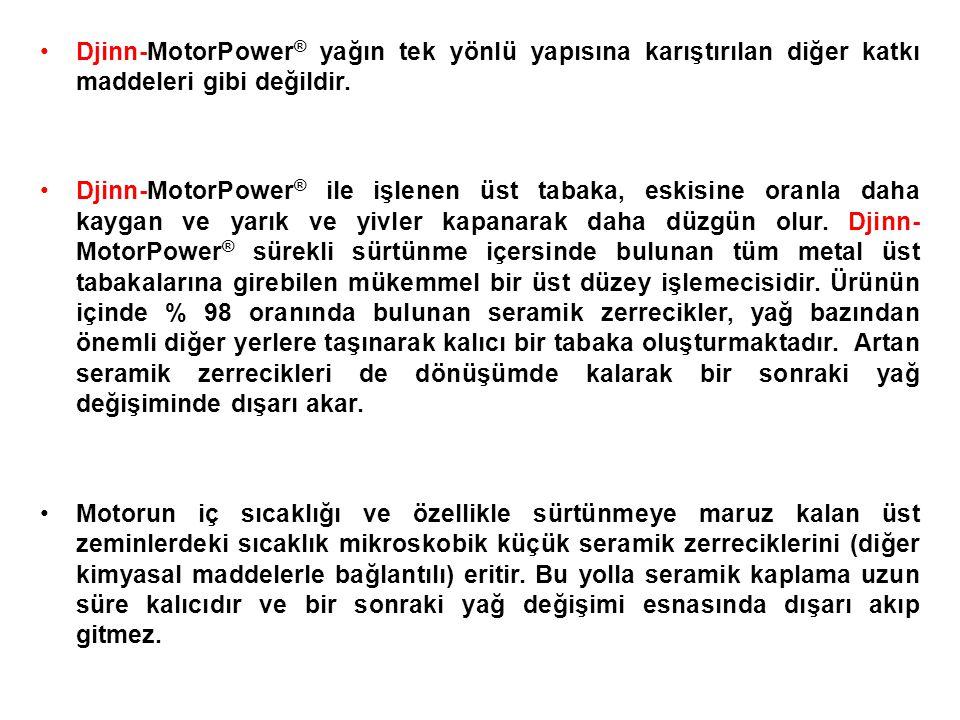 •Djinn-MotorPower ® yağın tek yönlü yapısına karıştırılan diğer katkı maddeleri gibi değildir.