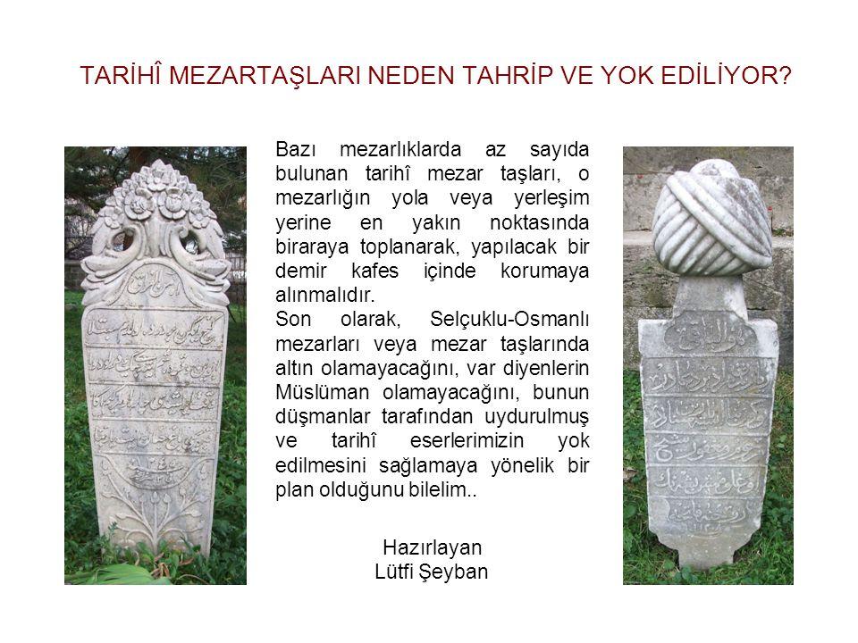 TARİHÎ MEZARTAŞLARI NEDEN TAHRİP VE YOK EDİLİYOR? Bazı mezarlıklarda az sayıda bulunan tarihî mezar taşları, o mezarlığın yola veya yerleşim yerine en