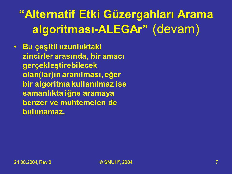 """24.08.2004, Rev.0© SMUH ®, 20047 """"Alternatif Etki Güzergahları Arama algoritması-ALEGAr"""" (devam) •Bu çeşitli uzunluktaki zincirler arasında, bir amacı"""