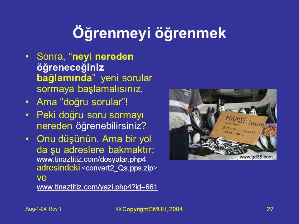 Aug-1-04, Rev 1 © Copyright SMUH, 200427 Öğrenmeyi öğrenmek •Sonra, neyi nereden öğreneceğiniz bağlamında yeni sorular sormaya başlamalısınız, •Ama doğru sorular .