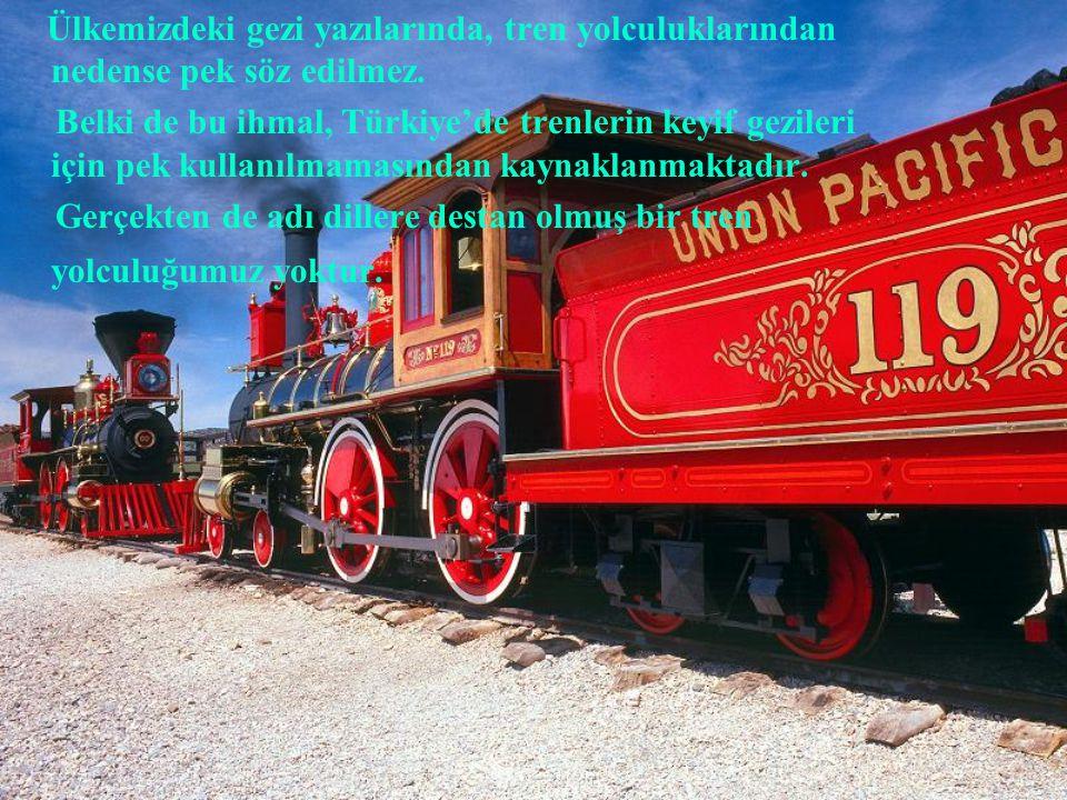 Ülkemizdeki gezi yazılarında, tren yolculuklarından nedense pek söz edilmez. Belki de bu ihmal, Türkiye'de trenlerin keyif gezileri için pek kullanılm