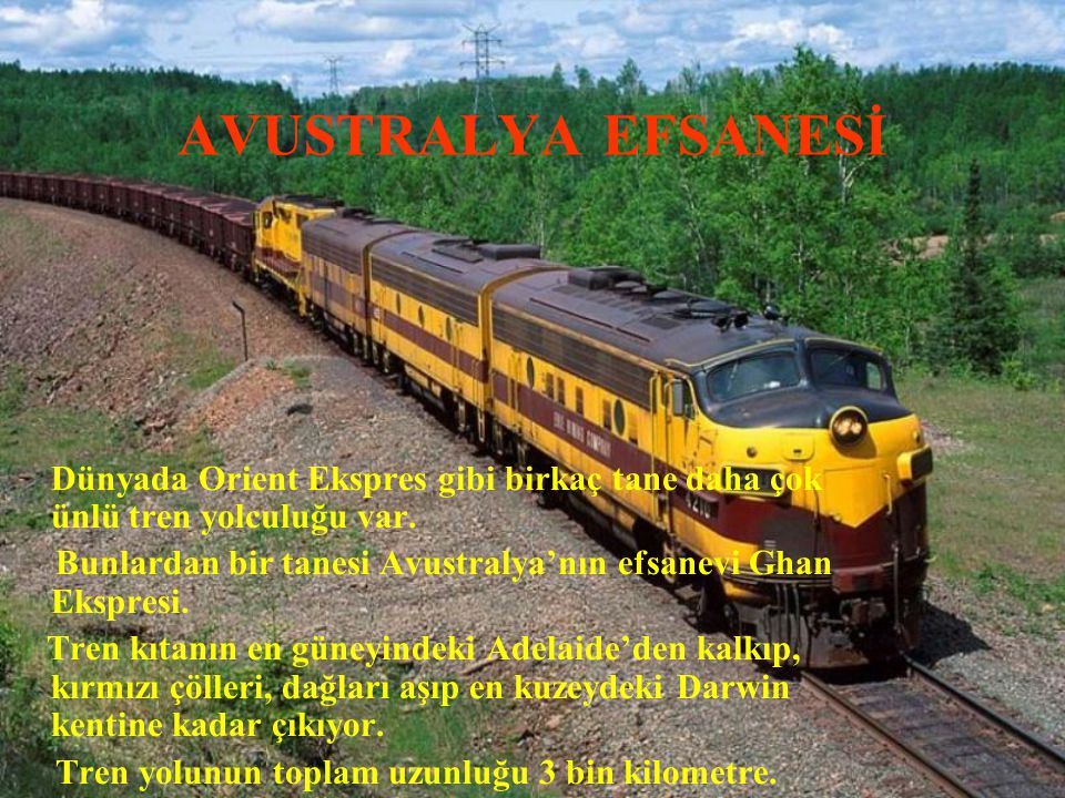 AVUSTRALYA EFSANESİ Dünyada Orient Ekspres gibi birkaç tane daha çok ünlü tren yolculuğu var. Bunlardan bir tanesi Avustralya'nın efsanevi Ghan Ekspre