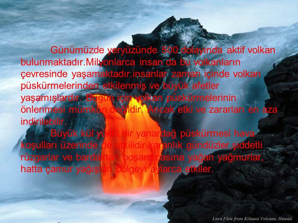 Günümüzde yeryüzünde 500 dolayında aktif volkan bulunmaktadır.Milyonlarca insan da bu volkanların çevresinde yaşamaktadır.insanlar zaman içinde volkan