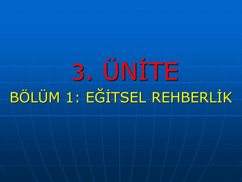 3. ÜNİTE 3. ÜNİTE BÖLÜM 1: EĞİTSEL REHBERLİK