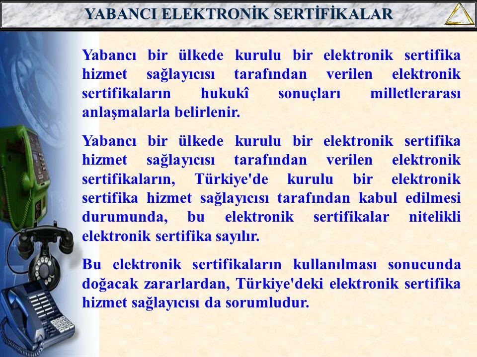 YABANCI ELEKTRONİK SERTİFİKALAR Yabancı bir ülkede kurulu bir elektronik sertifika hizmet sağlayıcısı tarafından verilen elektronik sertifikaların hukukî sonuçları milletlerarası anlaşmalarla belirlenir.