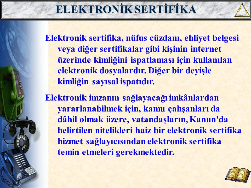 ELEKTRONİK SERTİFİKA Elektronik sertifika, nüfus cüzdanı, ehliyet belgesi veya diğer sertifikalar gibi kişinin internet üzerinde kimliğini ispatlaması için kullanılan elektronik dosyalardır.