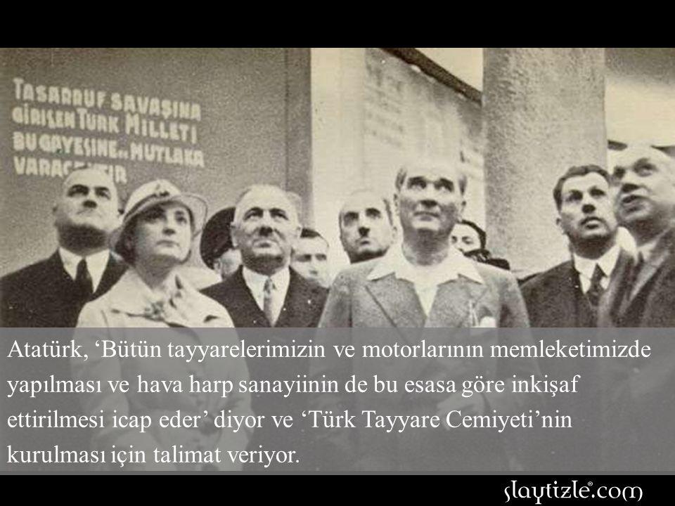 Atatürk, 'Bütün tayyarelerimizin ve motorlarının memleketimizde yapılması ve hava harp sanayiinin de bu esasa göre inkişaf ettirilmesi icap eder' diyor ve 'Türk Tayyare Cemiyeti'nin kurulması için talimat veriyor.