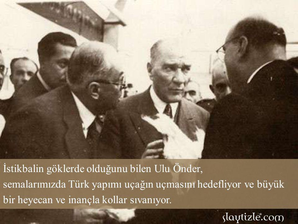 İstikbalin göklerde olduğunu bilen Ulu Önder, semalarımızda Türk yapımı uçağın uçmasını hedefliyor ve büyük bir heyecan ve inançla kollar sıvanıyor.