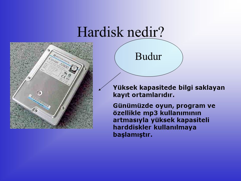 Hardisk nedir? Budur Yüksek kapasitede bilgi saklayan kayıt ortamlarıdır. Günümüzde oyun, program ve özellikle mp3 kullanımının artmasıyla yüksek kapa