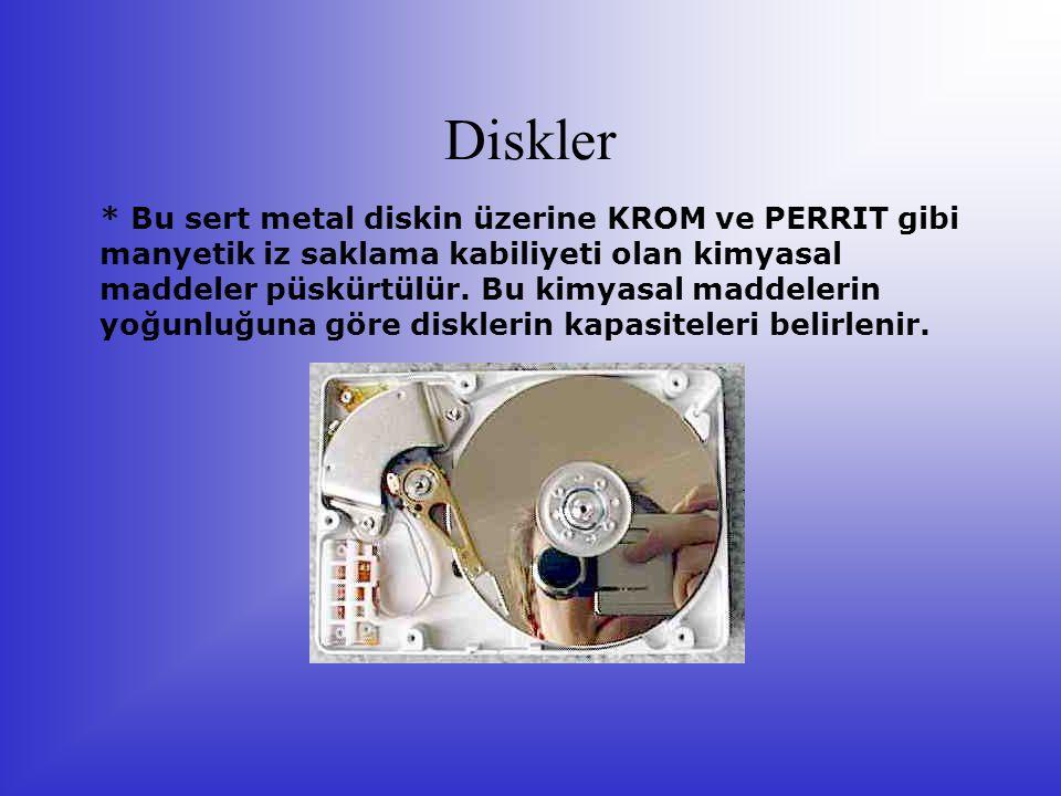 Diskler * Bu sert metal diskin üzerine KROM ve PERRIT gibi manyetik iz saklama kabiliyeti olan kimyasal maddeler püskürtülür. Bu kimyasal maddelerin y
