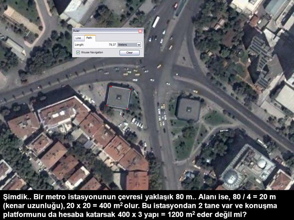 Şimdik.. Bir metro istasyonunun çevresi yaklaşık 80 m.. Alanı ise, 80 / 4 = 20 m (kenar uzunluğu), 20 x 20 = 400 m 2 olur. Bu istasyondan 2 tane var v