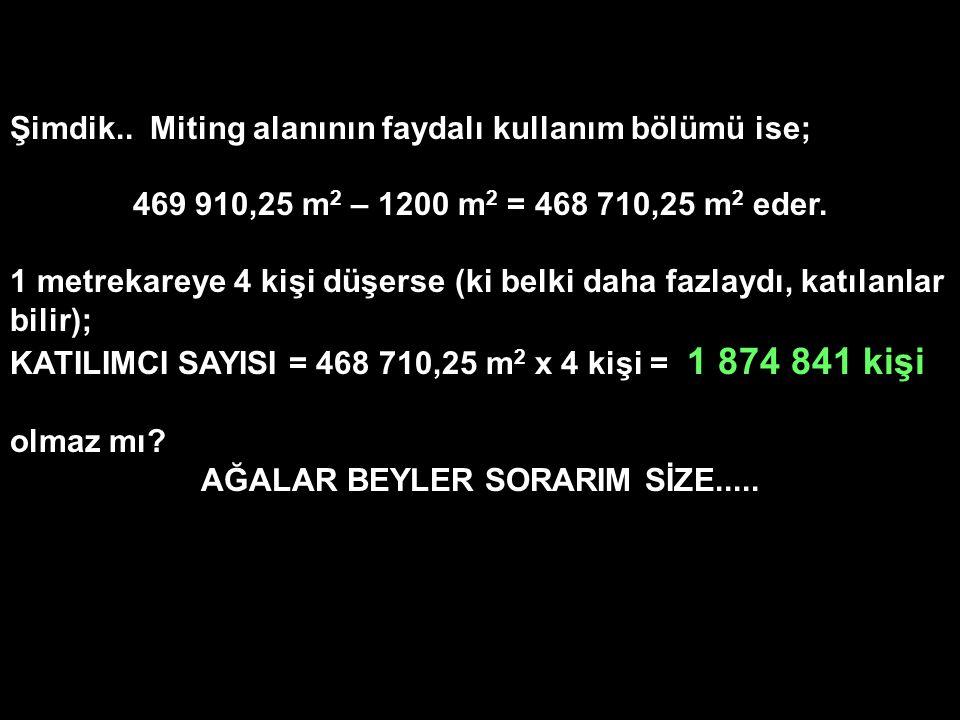 Şimdik.. Miting alanının faydalı kullanım bölümü ise; 469 910,25 m 2 – 1200 m 2 = 468 710,25 m 2 eder. 1 metrekareye 4 kişi düşerse (ki belki daha faz